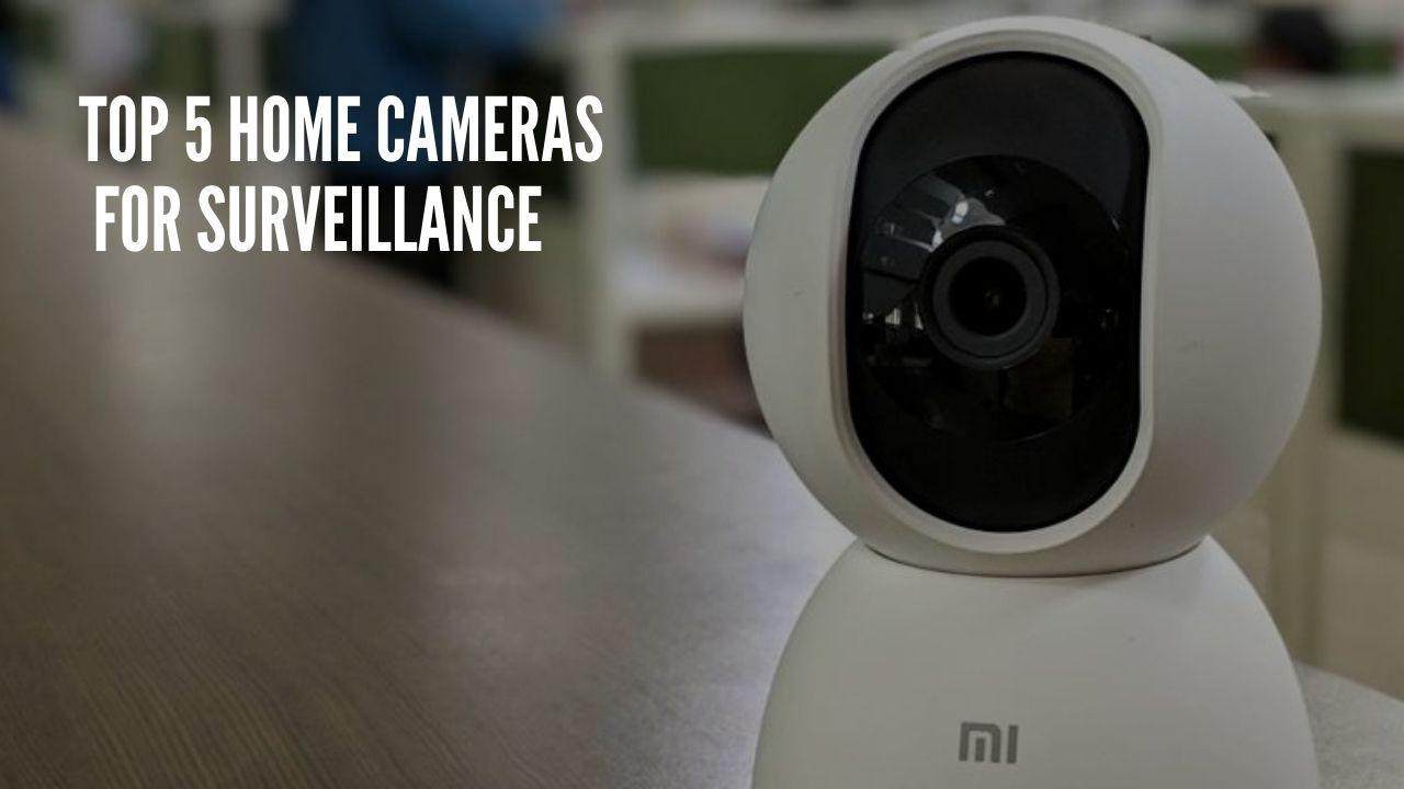 Top 5 Home Cameras For Surveillance